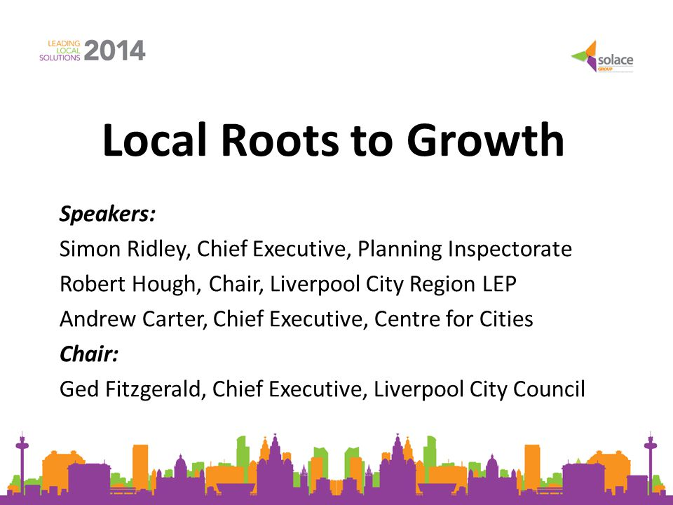 Local Roots to Growth Speakers: Simon Ridley, Chief Executive, Planning Inspectorate Robert Hough, Chair, Liverpool City Region LEP Andrew Carter, Chi
