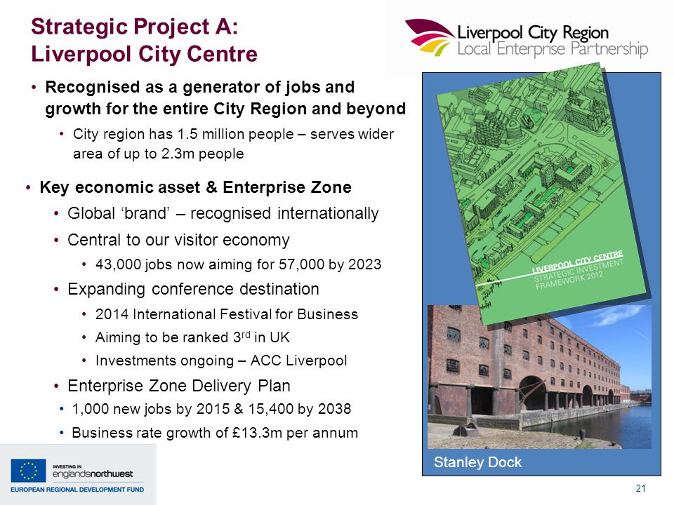 21 Strategic Project A: Liverpool City Centre Recognised as a generator of jobs and growth for the entire City Region and beyond City region has 1.5 million people – serves wider area of up to 2.3m people Key economic asset & Enterprise Zone Global 'brand' – recognised internationally Central to our visitor economy 43,000 jobs now aiming for 57,000 by 2023 Expanding conference destination 2014 International Festival for Business Aiming to be ranked 3 rd in UK Investments ongoing – ACC Liverpool Enterprise Zone Delivery Plan 1,000 new jobs by 2015 & 15,400 by 2038 Business rate growth of £13.3m per annum Stanley Dock