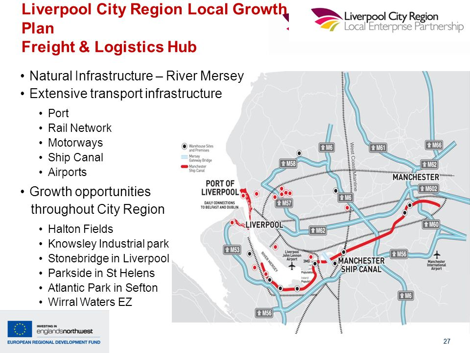 27 Liverpool City Region Local Growth Plan Freight & Logistics Hub 27 Natural Infrastructure – River Mersey Extensive transport infrastructure Port Rail Network Motorways Ship Canal Airports Growth opportunities throughout City Region Halton Fields Knowsley Industrial park Stonebridge in Liverpool Parkside in St Helens Atlantic Park in Sefton Wirral Waters EZ