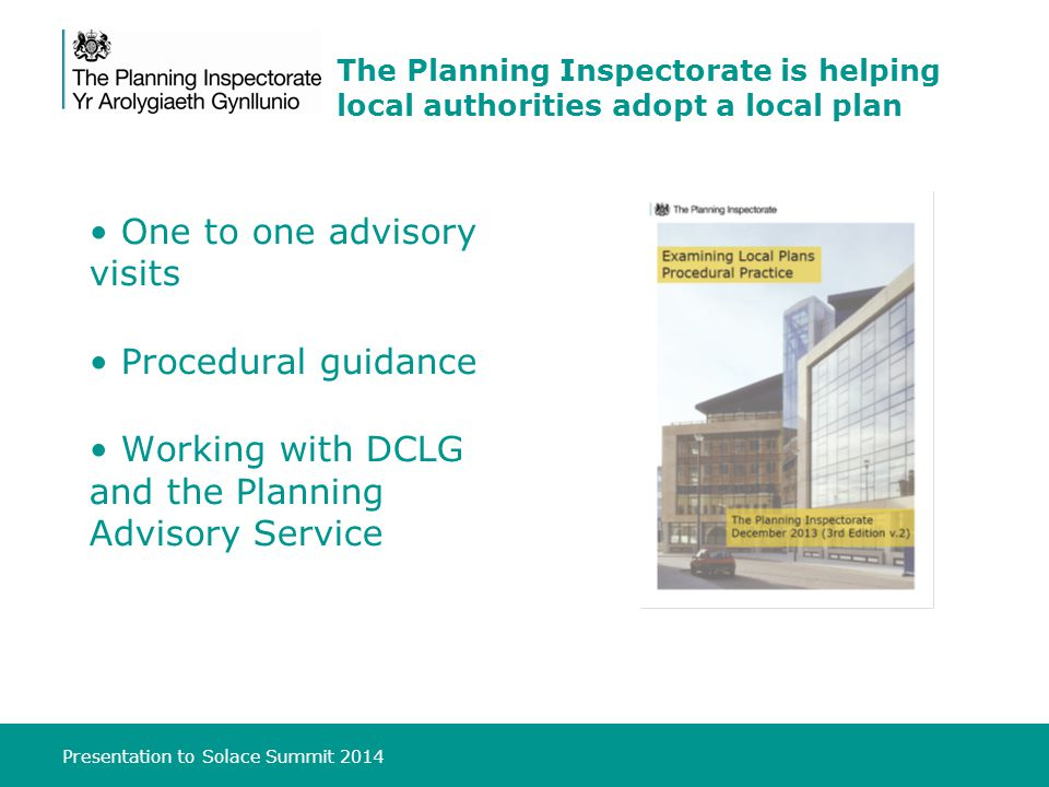 Presentation to Solace Summit 2014 The Planning Inspectorate is helping local authorities adopt a local plan One to one advisory visits Procedural guidance Working with DCLG and the Planning Advisory Service