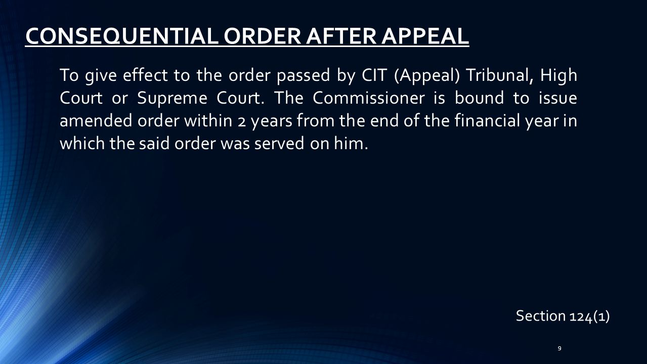 10 CONSEQUENTIAL ORDER AFTER APPEAL Section 124(2) If against the remand order passed by CIT (Appeal), Tribunal or High Court if no further appeal has been filed the Commissioner is obliged to pass new order within one year from the end of the financial year in which such order was served