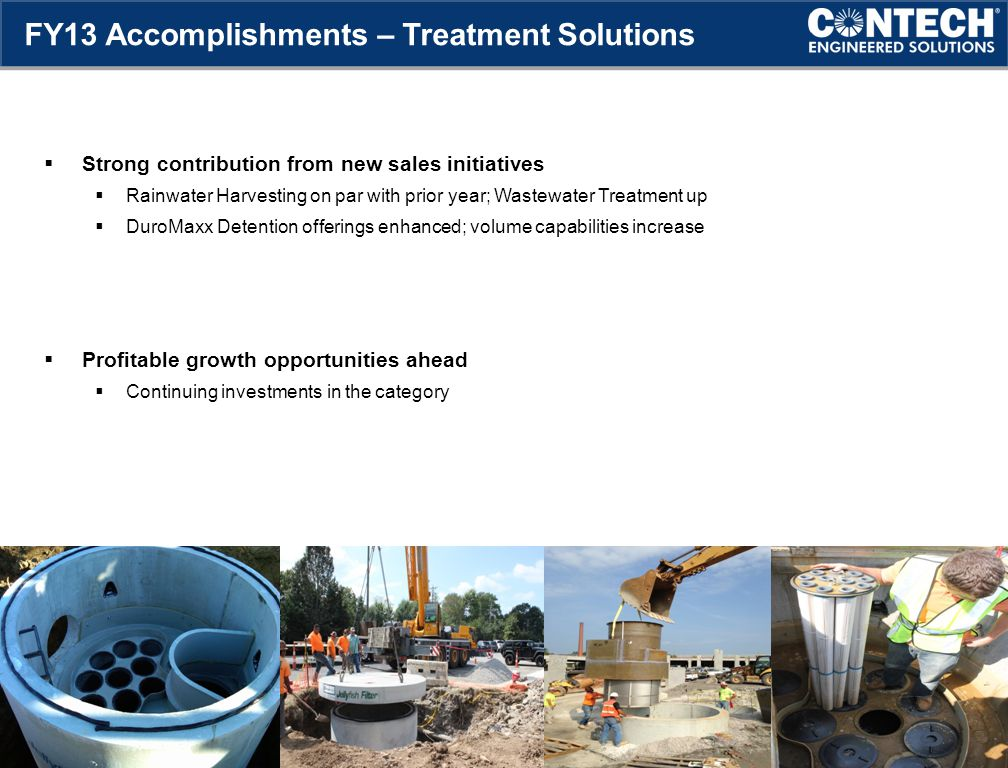  Strong contribution from new sales initiatives  Rainwater Harvesting on par with prior year; Wastewater Treatment up  DuroMaxx Detention offerings enhanced; volume capabilities increase  Profitable growth opportunities ahead  Continuing investments in the category 8 FY13 Accomplishments – Treatment Solutions