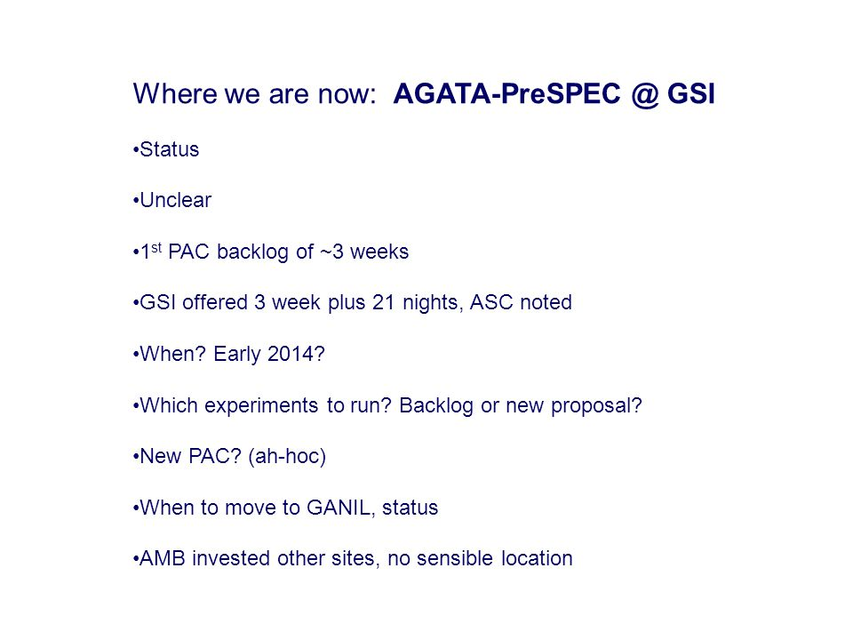 Where we are now: AGATA-PreSPEC @ GSI Status Unclear 1 st PAC backlog of ~3 weeks GSI offered 3 week plus 21 nights, ASC noted When.