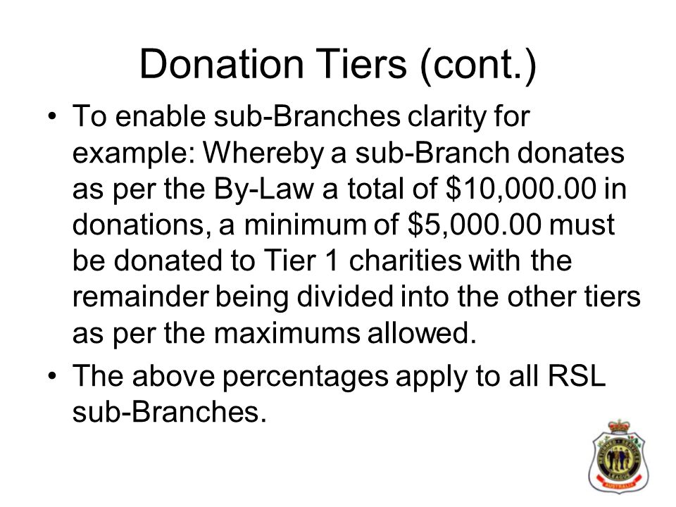 Donation Tiers (cont.) To enable sub-Branches clarity for example: Whereby a sub-Branch donates as per the By-Law a total of $10,000.00 in donations, a minimum of $5,000.00 must be donated to Tier 1 charities with the remainder being divided into the other tiers as per the maximums allowed.