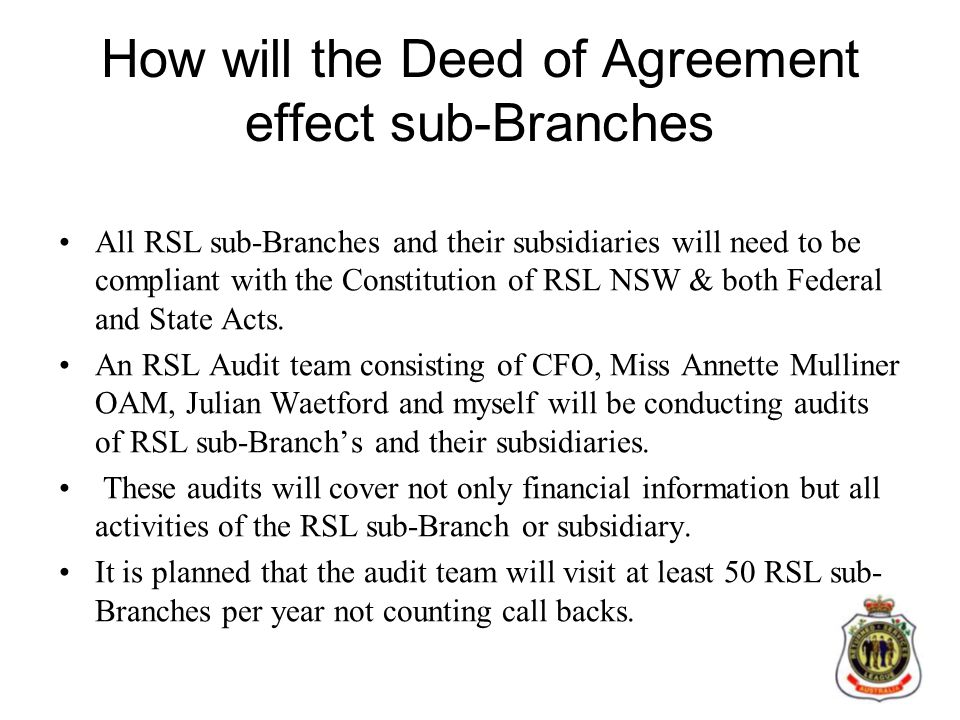 How will the Deed of Agreement effect sub-Branches All RSL sub-Branches and their subsidiaries will need to be compliant with the Constitution of RSL NSW & both Federal and State Acts.