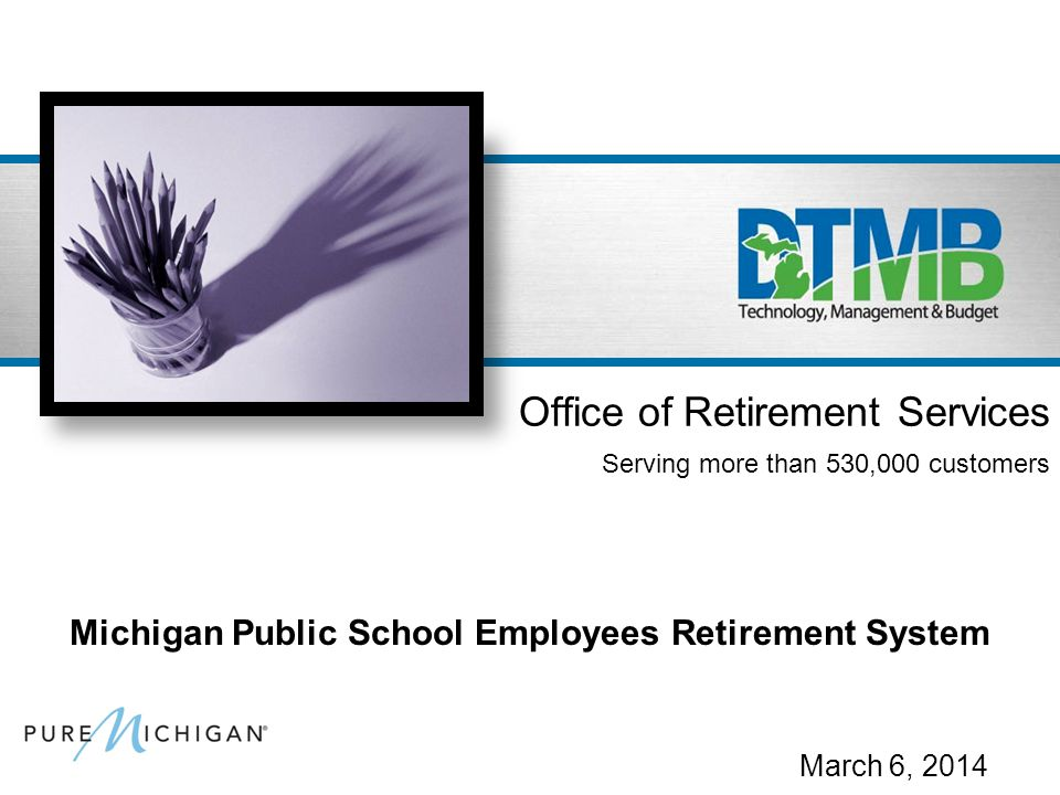 March 6, 2014 Office of Retirement Services Serving more than 530,000 customers Michigan Public School Employees Retirement System