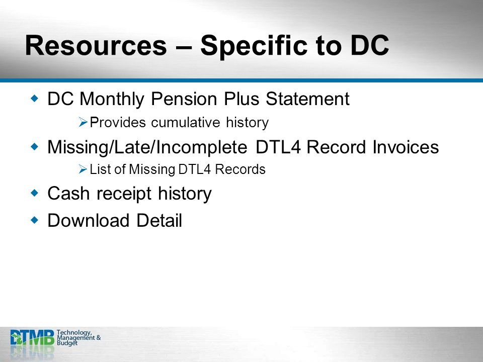 Resources – Specific to DC  DC Monthly Pension Plus Statement  Provides cumulative history  Missing/Late/Incomplete DTL4 Record Invoices  List of Missing DTL4 Records  Cash receipt history  Download Detail
