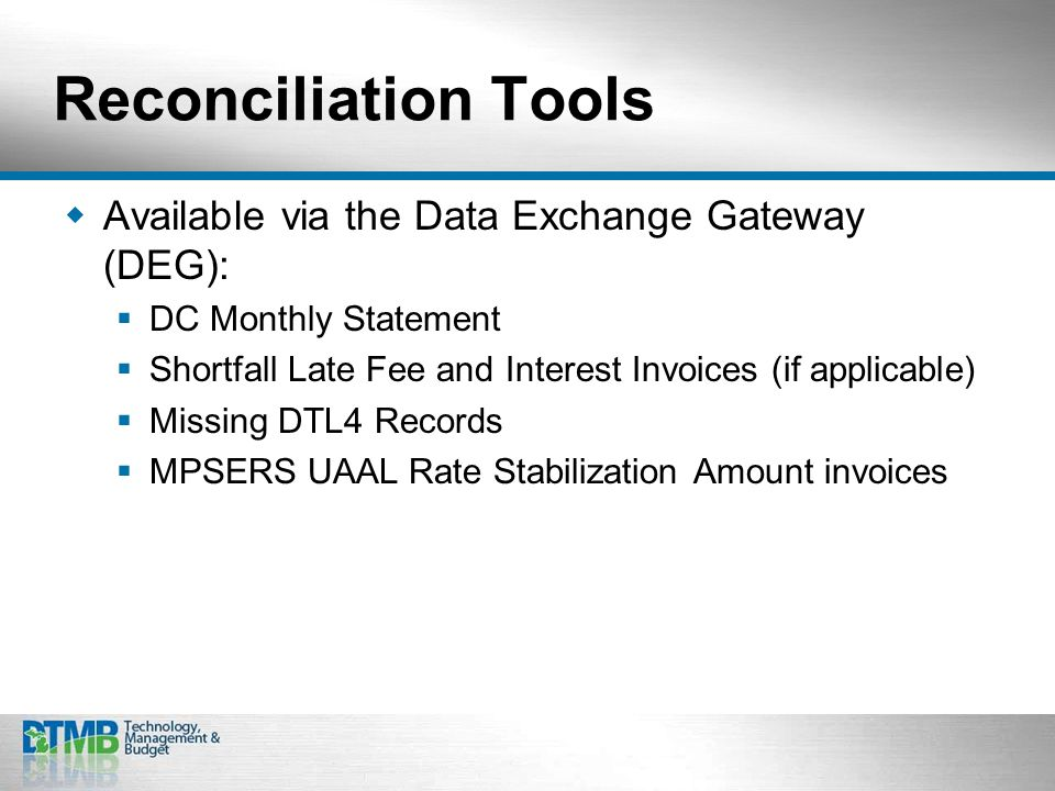 Reconciliation Tools  Available via the Data Exchange Gateway (DEG):  DC Monthly Statement  Shortfall Late Fee and Interest Invoices (if applicable)  Missing DTL4 Records  MPSERS UAAL Rate Stabilization Amount invoices