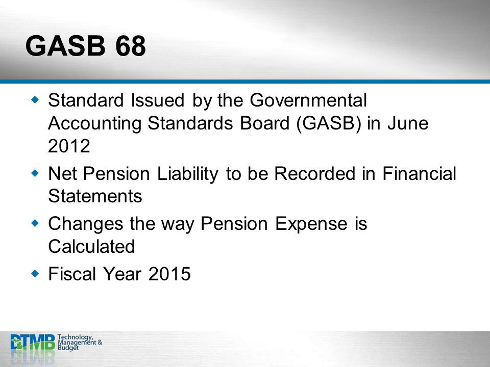 GASB 68  Standard Issued by the Governmental Accounting Standards Board (GASB) in June 2012  Net Pension Liability to be Recorded in Financial Statements  Changes the way Pension Expense is Calculated  Fiscal Year 2015