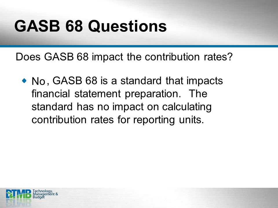 GASB 68 Questions  No Does GASB 68 impact the contribution rates.