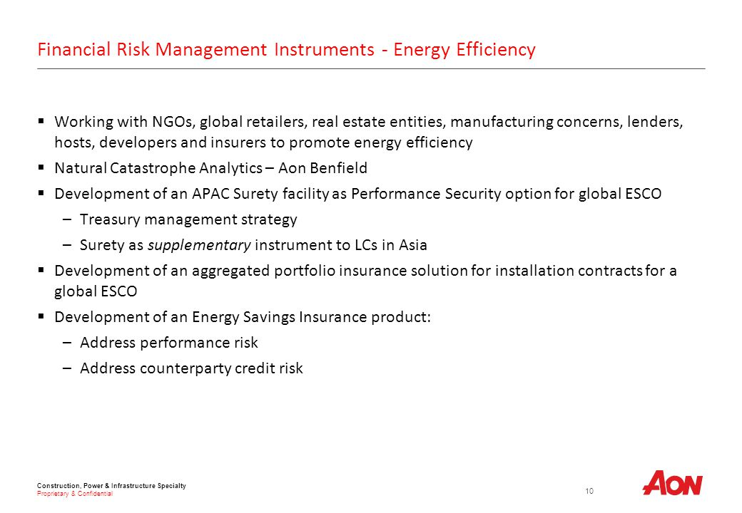 Construction, Power & Infrastructure Specialty Proprietary & Confidential Financial Risk Management Instruments - Energy Efficiency  Working with NGOs, global retailers, real estate entities, manufacturing concerns, lenders, hosts, developers and insurers to promote energy efficiency  Natural Catastrophe Analytics – Aon Benfield  Development of an APAC Surety facility as Performance Security option for global ESCO –Treasury management strategy –Surety as supplementary instrument to LCs in Asia  Development of an aggregated portfolio insurance solution for installation contracts for a global ESCO  Development of an Energy Savings Insurance product: –Address performance risk –Address counterparty credit risk 10