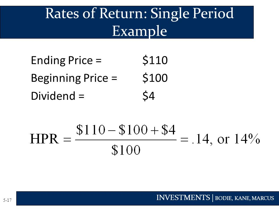 INVESTMENTS | BODIE, KANE, MARCUS 5-17 Ending Price =$110 Beginning Price = $100 Dividend =$4 Rates of Return: Single Period Example