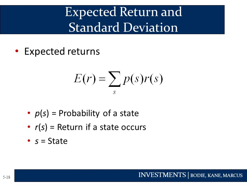 INVESTMENTS | BODIE, KANE, MARCUS 5-18 Expected returns p(s) = Probability of a state r(s) = Return if a state occurs s = State Expected Return and Standard Deviation