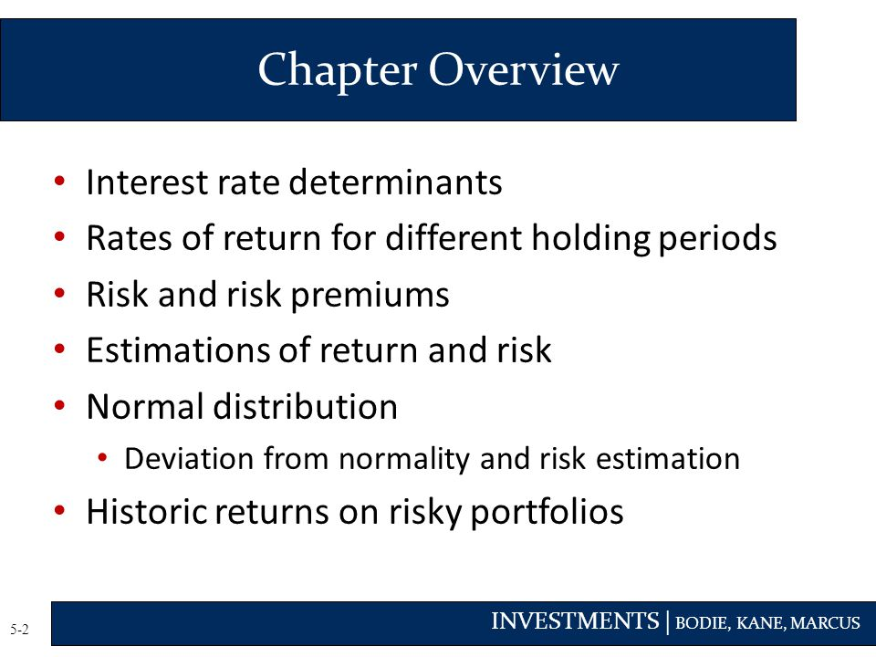 INVESTMENTS | BODIE, KANE, MARCUS 5-2 Interest rate determinants Rates of return for different holding periods Risk and risk premiums Estimations of return and risk Normal distribution Deviation from normality and risk estimation Historic returns on risky portfolios Chapter Overview
