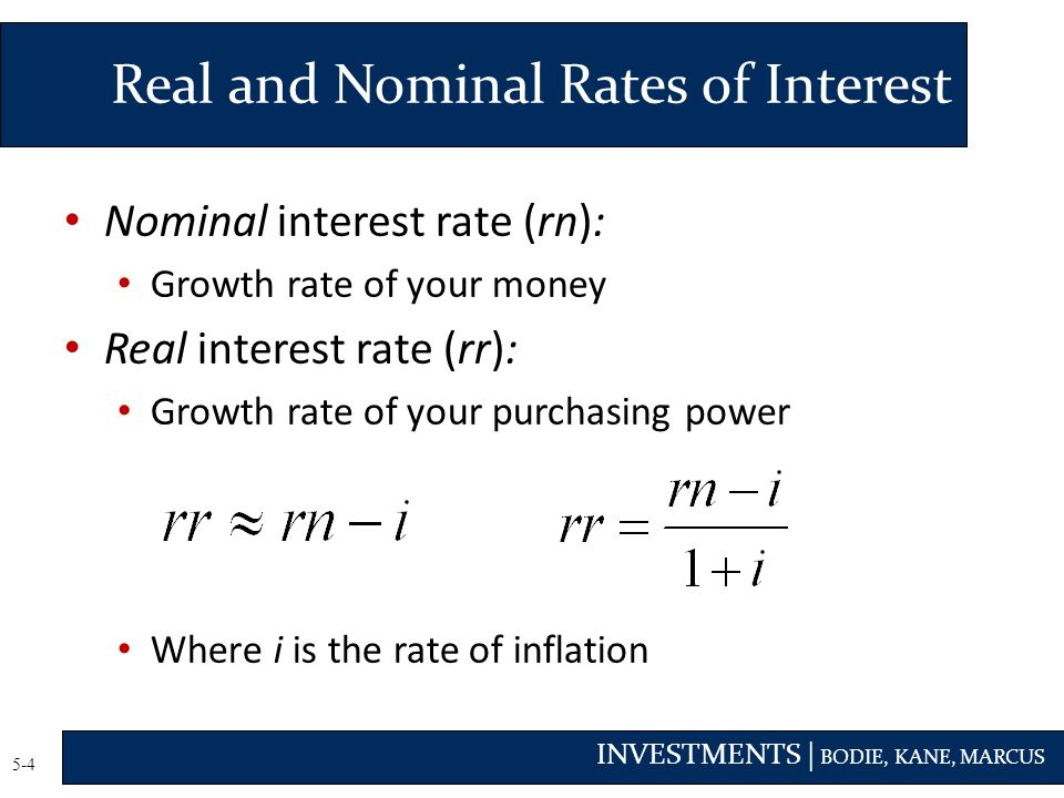 INVESTMENTS | BODIE, KANE, MARCUS 5-4 Nominal interest rate (rn): Growth rate of your money Real interest rate (rr): Growth rate of your purchasing power Where i is the rate of inflation Real and Nominal Rates of Interest