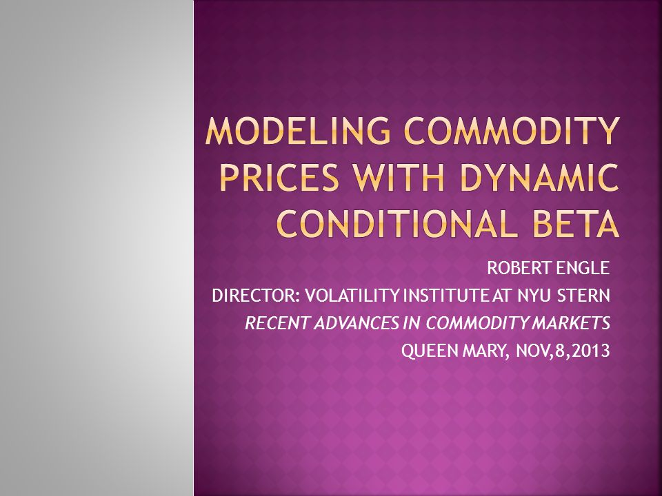 ROBERT ENGLE DIRECTOR: VOLATILITY INSTITUTE AT NYU STERN RECENT ADVANCES IN COMMODITY MARKETS QUEEN MARY, NOV,8,2013