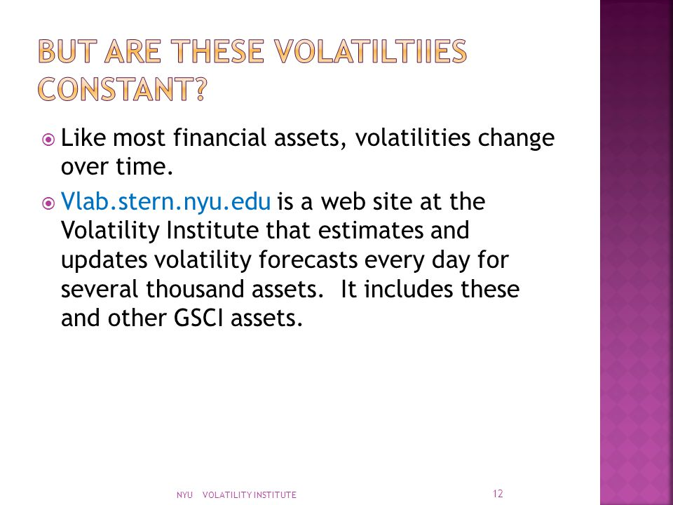  Like most financial assets, volatilities change over time.  Vlab.stern.nyu.edu is a web site at the Volatility Institute that estimates and updates