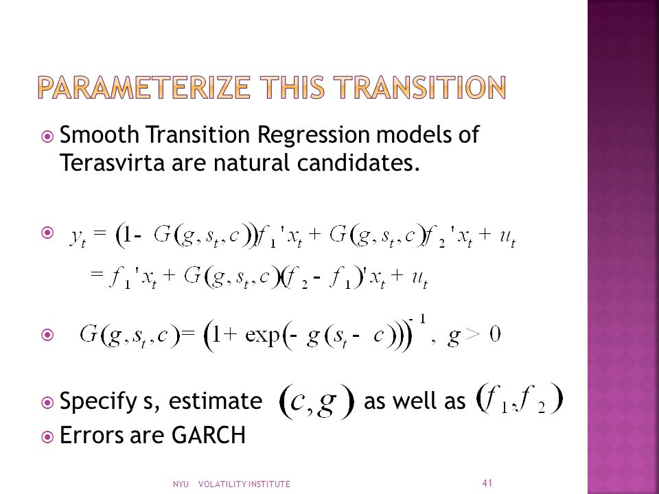  Smooth Transition Regression models of Terasvirta are natural candidates.   Specify s, estimate as well as  Errors are GARCH NYU VOLATILITY INSTI