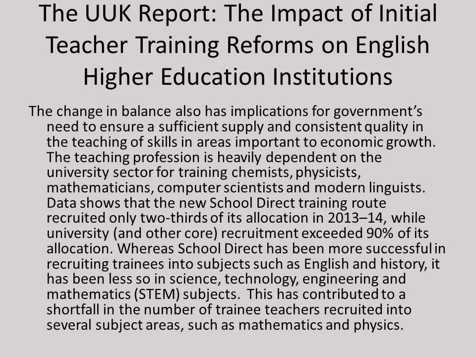 The UUK Report: The Impact of Initial Teacher Training Reforms on English Higher Education Institutions The change in balance also has implications for government's need to ensure a sufficient supply and consistent quality in the teaching of skills in areas important to economic growth.