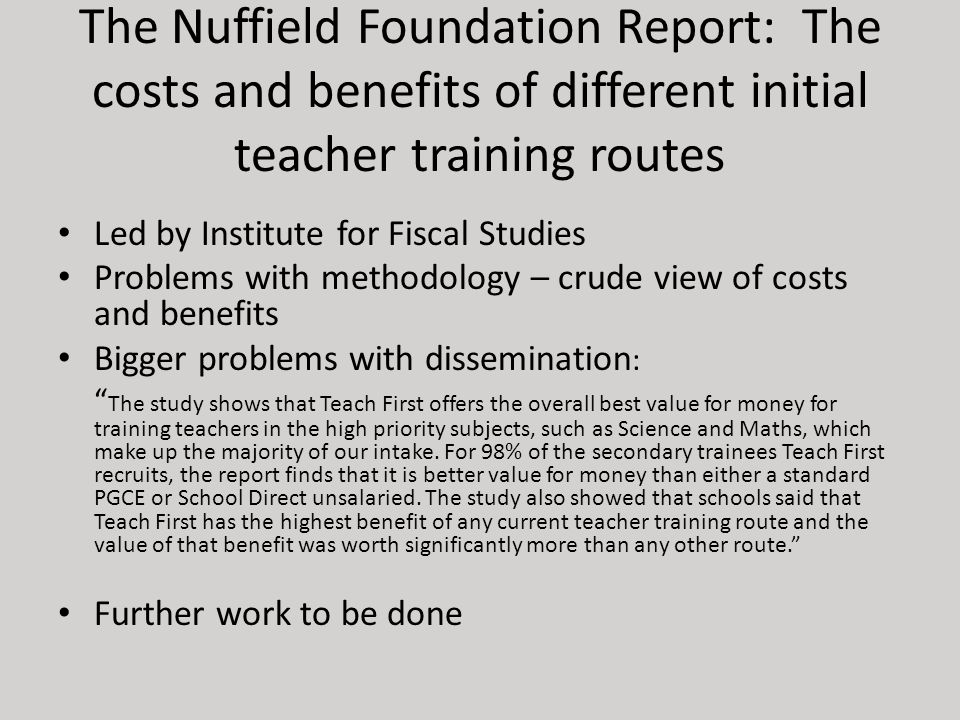 The Nuffield Foundation Report: The costs and benefits of different initial teacher training routes Led by Institute for Fiscal Studies Problems with methodology – crude view of costs and benefits Bigger problems with dissemination : The study shows that Teach First offers the overall best value for money for training teachers in the high priority subjects, such as Science and Maths, which make up the majority of our intake.