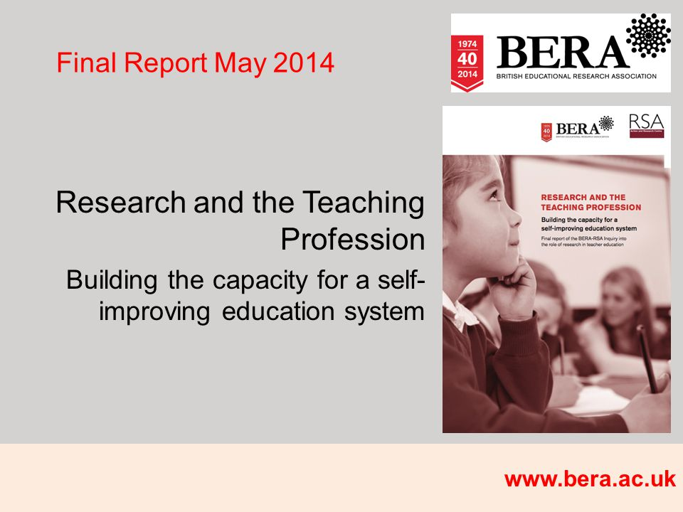 Final Report May 2014 Research and the Teaching Profession Building the capacity for a self- improving education system www.bera.ac.uk