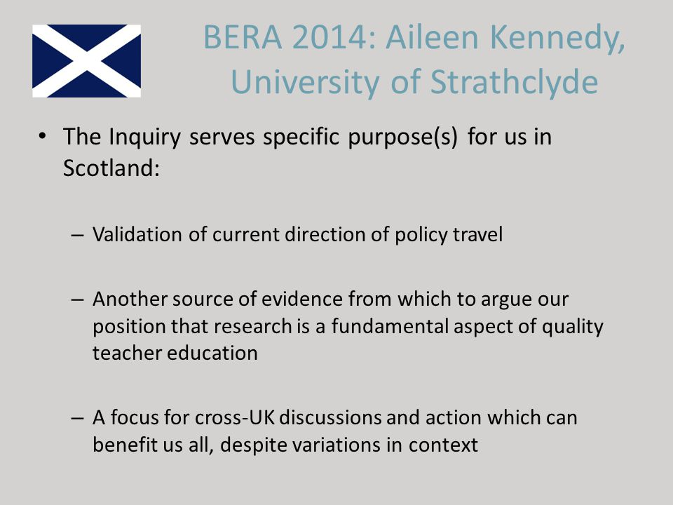 The Inquiry serves specific purpose(s) for us in Scotland: – Validation of current direction of policy travel – Another source of evidence from which to argue our position that research is a fundamental aspect of quality teacher education – A focus for cross-UK discussions and action which can benefit us all, despite variations in context BERA 2014: Aileen Kennedy, University of Strathclyde