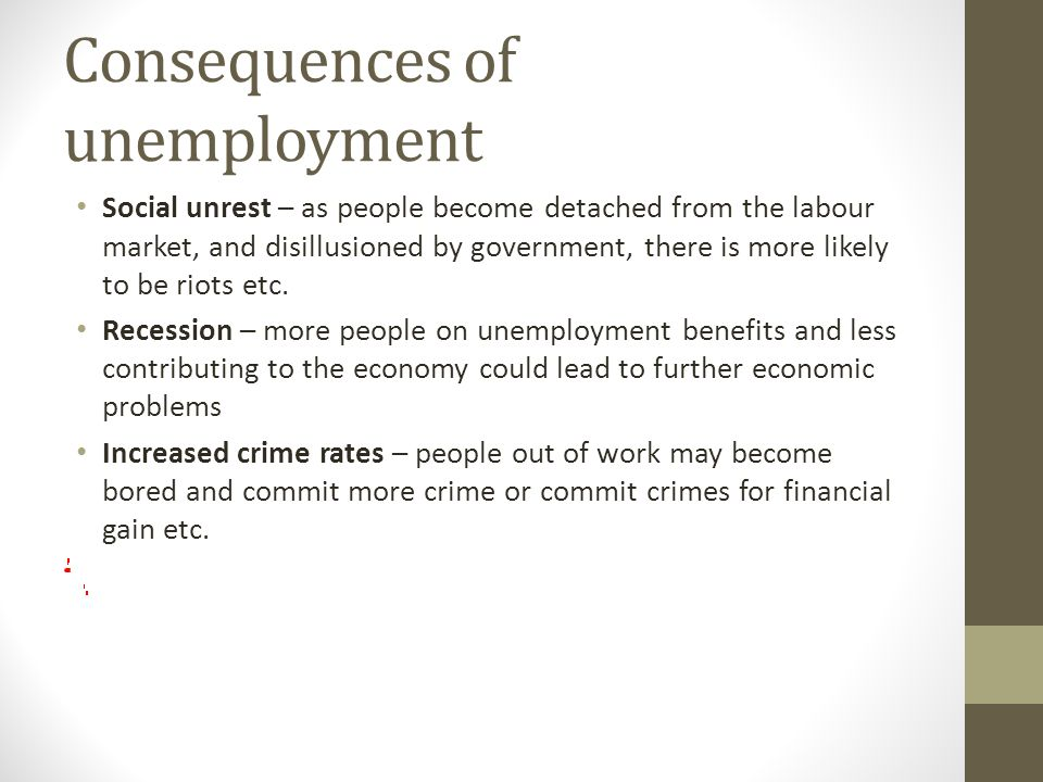Consequences of unemployment Social unrest – as people become detached from the labour market, and disillusioned by government, there is more likely to be riots etc.