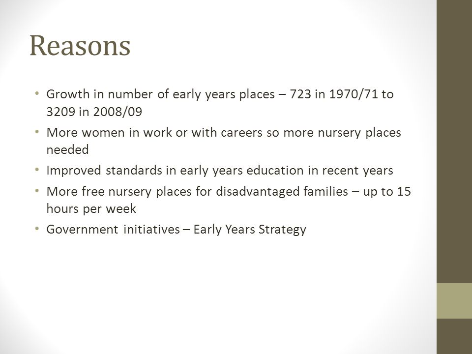 Reasons Growth in number of early years places – 723 in 1970/71 to 3209 in 2008/09 More women in work or with careers so more nursery places needed Improved standards in early years education in recent years More free nursery places for disadvantaged families – up to 15 hours per week Government initiatives – Early Years Strategy