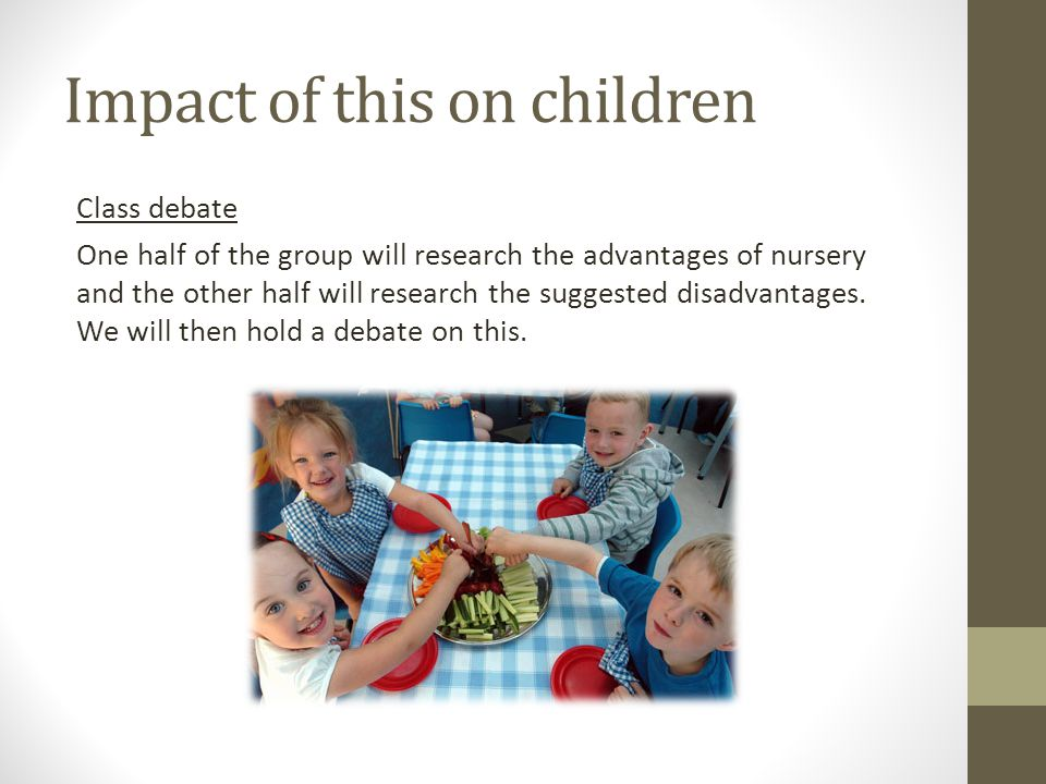 Impact of this on children Class debate One half of the group will research the advantages of nursery and the other half will research the suggested disadvantages.