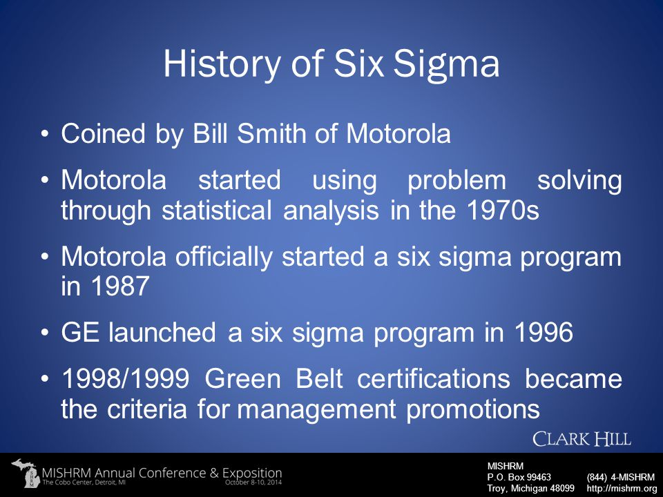 MISHRM P.O. Box 99463 Troy, Michigan 48099 (844) 4-MISHRM http://mishrm.org History of Six Sigma Coined by Bill Smith of Motorola Motorola started usi