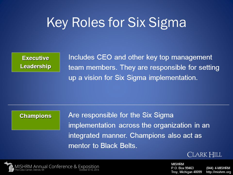 MISHRM P.O. Box 99463 Troy, Michigan 48099 (844) 4-MISHRM http://mishrm.org Key Roles for Six Sigma Champions Are responsible for the Six Sigma implem