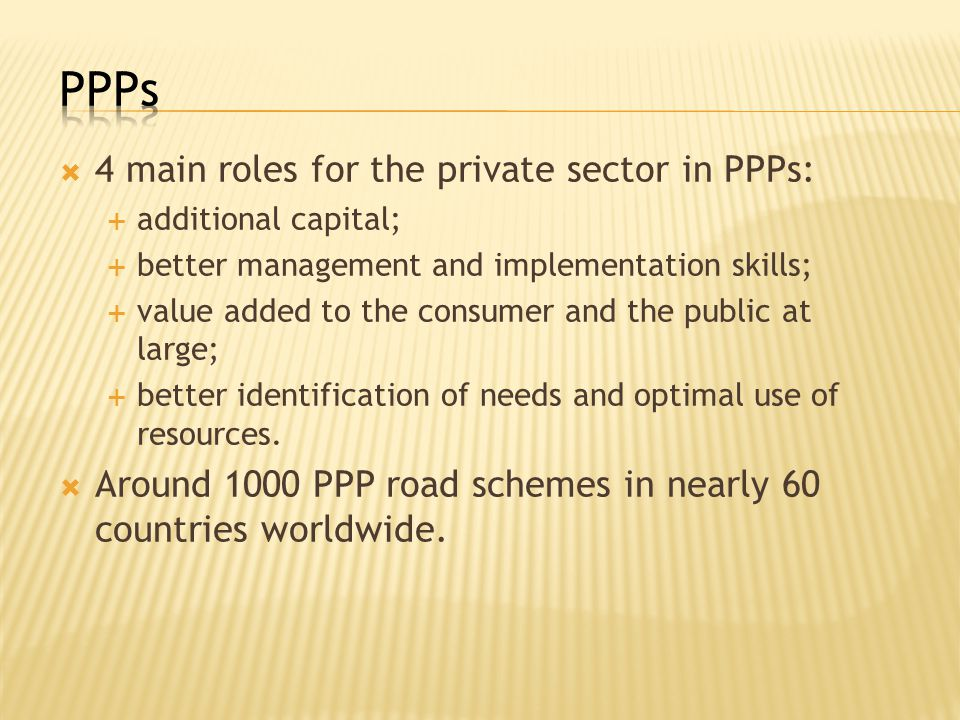  4 main roles for the private sector in PPPs:  additional capital;  better management and implementation skills;  value added to the consumer and the public at large;  better identification of needs and optimal use of resources.