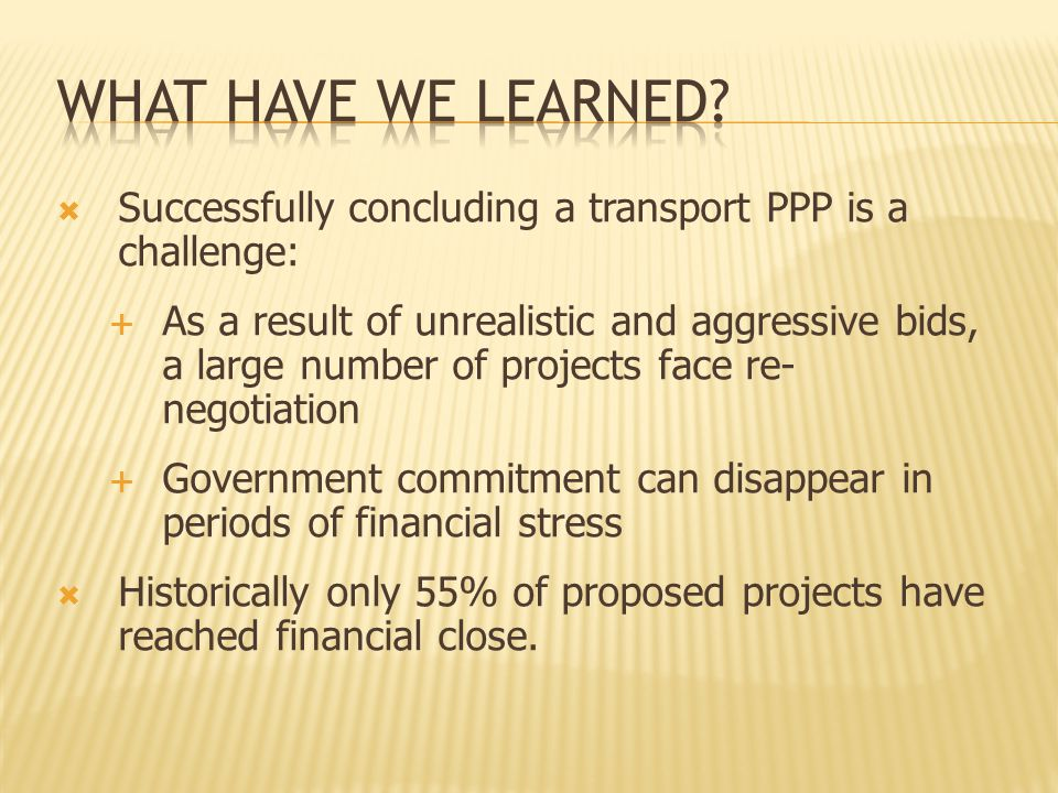  Successfully concluding a transport PPP is a challenge:  As a result of unrealistic and aggressive bids, a large number of projects face re- negotiation  Government commitment can disappear in periods of financial stress  Historically only 55% of proposed projects have reached financial close.