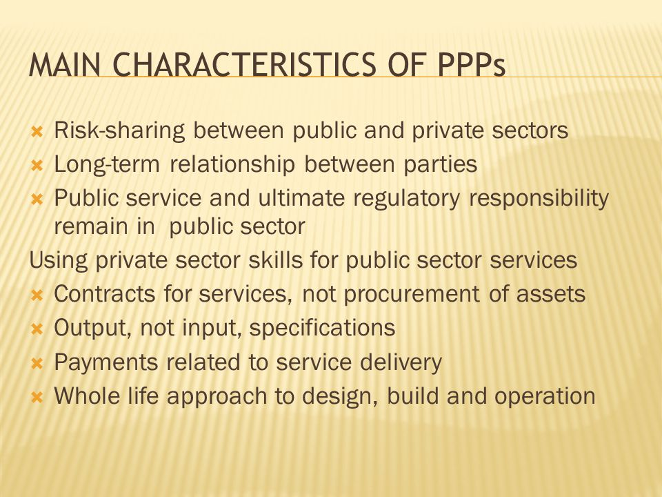 MAIN CHARACTERISTICS OF PPPs  Risk-sharing between public and private sectors  Long-term relationship between parties  Public service and ultimate regulatory responsibility remain in public sector Using private sector skills for public sector services  Contracts for services, not procurement of assets  Output, not input, specifications  Payments related to service delivery  Whole life approach to design, build and operation