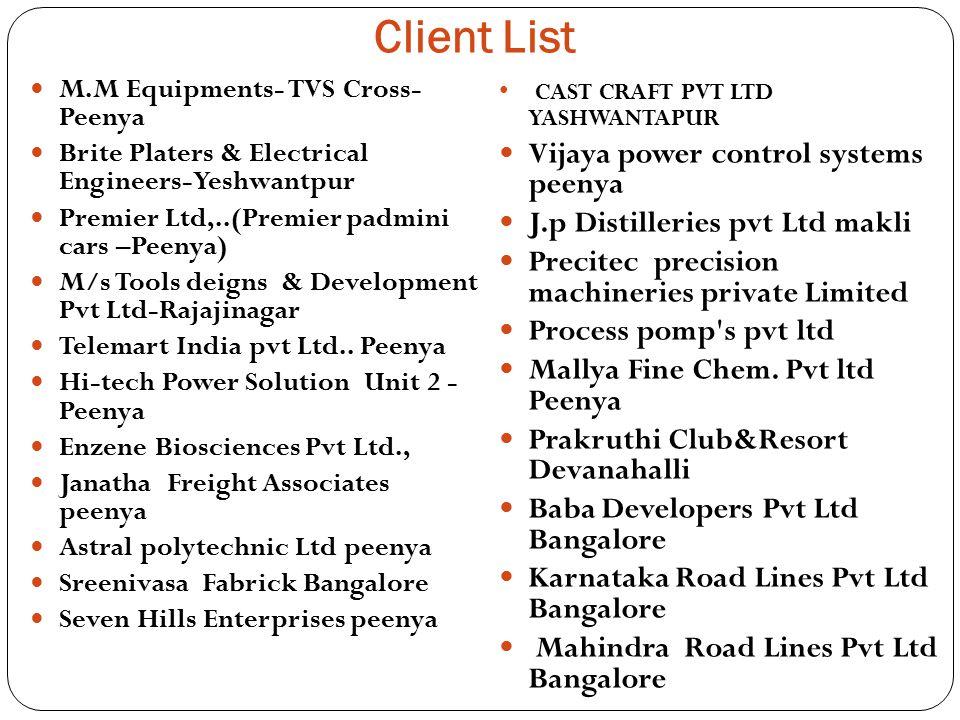 Client List M.M Equipments- TVS Cross- Peenya Brite Platers & Electrical Engineers-Yeshwantpur Premier Ltd,..(Premier padmini cars –Peenya) M/s Tools deigns & Development Pvt Ltd-Rajajinagar Telemart India pvt Ltd..