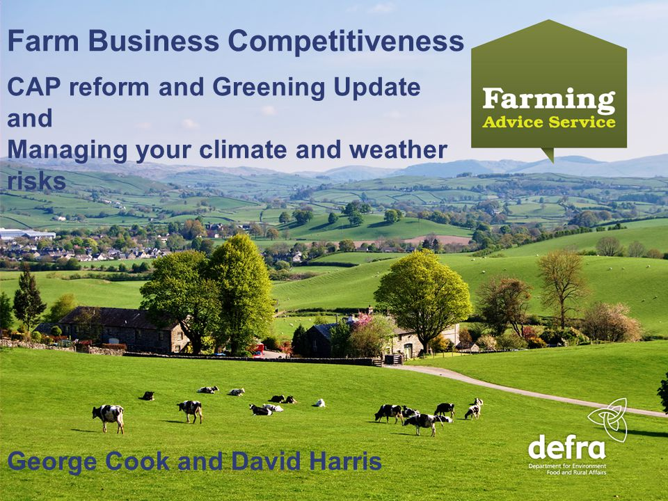Name Name - Date year (click your master to change) An Introduction to the Farming Advice Service Farm Business Competitiveness CAP reform and Greening Update and Managing your climate and weather risks George Cook and David Harris