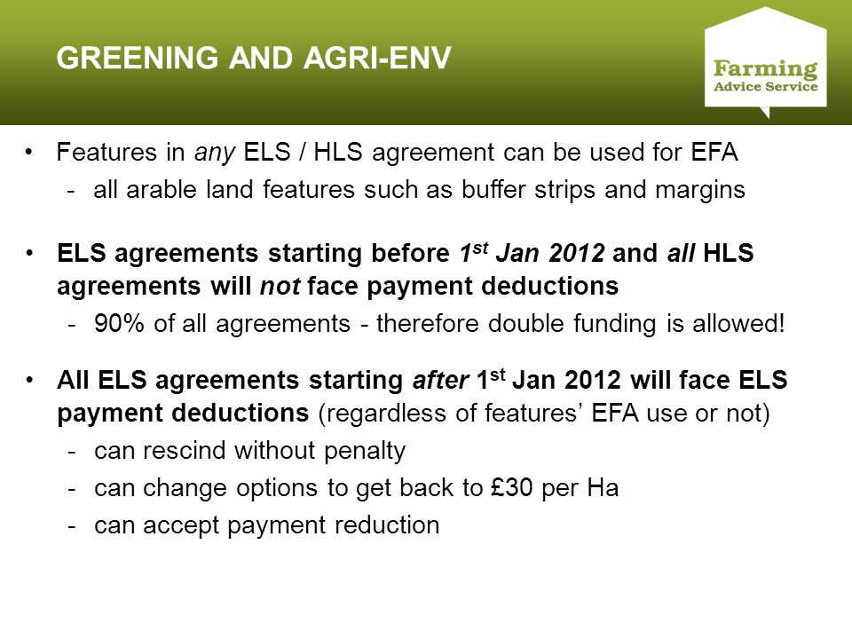Click to edit Master title style GREENING AND AGRI-ENV All ELS agreements starting after 1 st Jan 2012 will face ELS payment deductions (regardless of features' EFA use or not) -can rescind without penalty -can change options to get back to £30 per Ha -can accept payment reduction ELS agreements starting before 1 st Jan 2012 and all HLS agreements will not face payment deductions -90% of all agreements - therefore double funding is allowed.