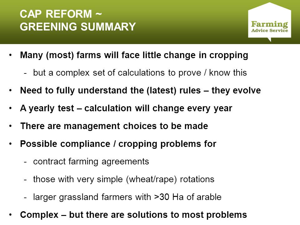 Click to edit Master title style CAP REFORM ~ GREENING SUMMARY Many (most) farms will face little change in cropping -but a complex set of calculations to prove / know this Need to fully understand the (latest) rules – they evolve A yearly test – calculation will change every year There are management choices to be made Possible compliance / cropping problems for -contract farming agreements -those with very simple (wheat/rape) rotations -larger grassland farmers with >30 Ha of arable Complex – but there are solutions to most problems