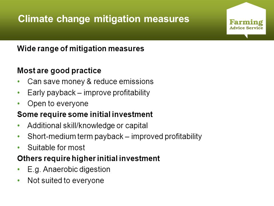 Click to edit Master title style Climate change mitigation measures Wide range of mitigation measures Most are good practice Can save money & reduce emissions Early payback – improve profitability Open to everyone Some require some initial investment Additional skill/knowledge or capital Short-medium term payback – improved profitability Suitable for most Others require higher initial investment E.g.