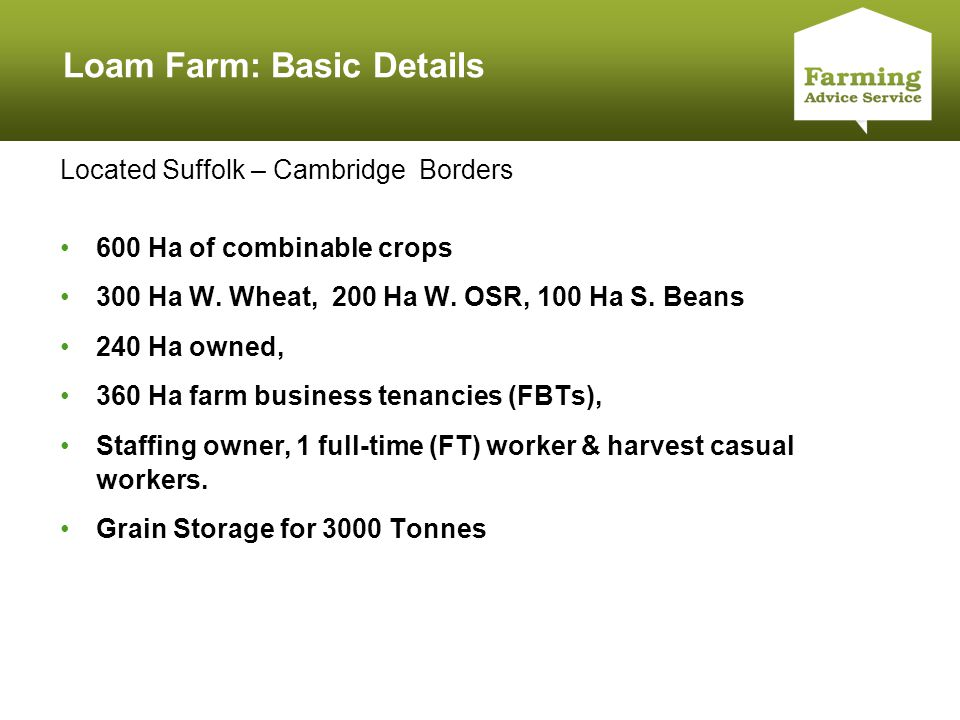 Click to edit Master title style Loam Farm: Basic Details Located Suffolk – Cambridge Borders 600 Ha of combinable crops 300 Ha W. Wheat, 200 Ha W. OS