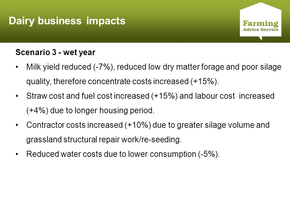 Click to edit Master title style Dairy business impacts Scenario 3 - wet year Milk yield reduced (-7%), reduced low dry matter forage and poor silage