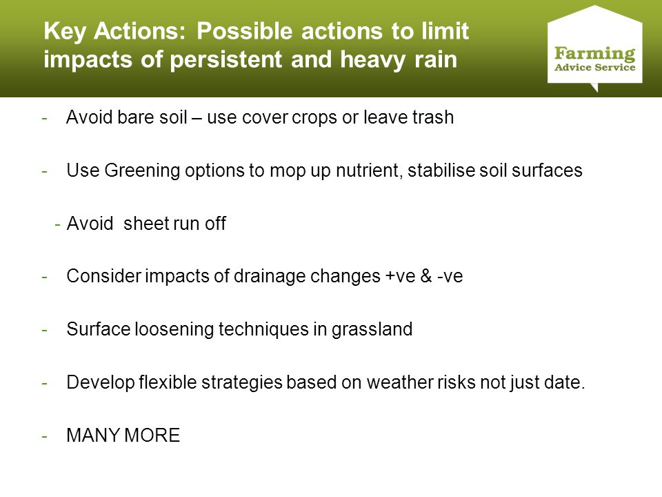 Click to edit Master title style Key Actions: Possible actions to limit impacts of persistent and heavy rain -Avoid bare soil – use cover crops or leave trash -Use Greening options to mop up nutrient, stabilise soil surfaces -Avoid sheet run off -Consider impacts of drainage changes +ve & -ve -Surface loosening techniques in grassland -Develop flexible strategies based on weather risks not just date.