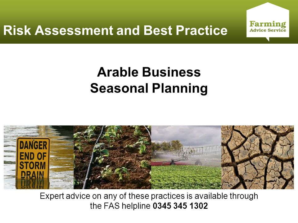 Click to edit Master title style Risk Assessment and Best Practice Arable Business Seasonal Planning Expert advice on any of these practices is available through the FAS helpline 0345 345 1302