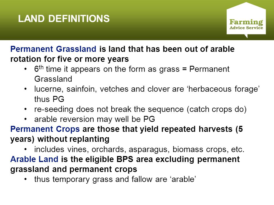 Click to edit Master title style LAND DEFINITIONS Permanent Grassland is land that has been out of arable rotation for five or more years 6 th time it appears on the form as grass = Permanent Grassland lucerne, sainfoin, vetches and clover are 'herbaceous forage' thus PG re-seeding does not break the sequence (catch crops do) arable reversion may well be PG Permanent Crops are those that yield repeated harvests (5 years) without replanting includes vines, orchards, asparagus, biomass crops, etc.