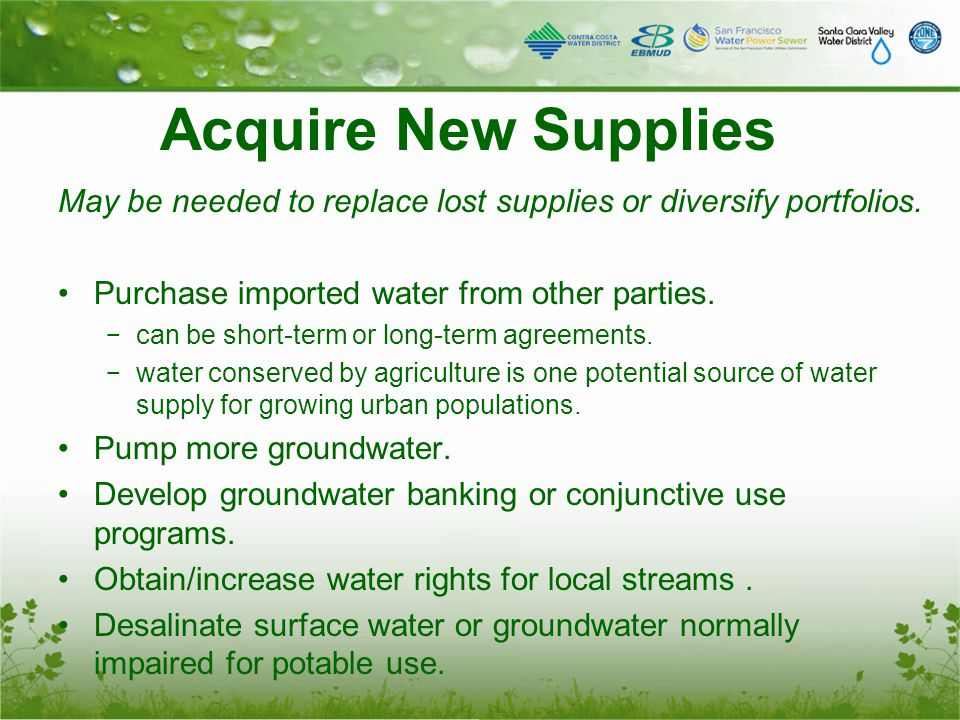 Acquire New Supplies May be needed to replace lost supplies or diversify portfolios. Purchase imported water from other parties. − can be short-term o