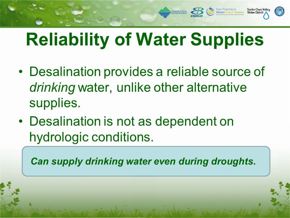 Desalination provides a reliable source of drinking water, unlike other alternative supplies. Desalination is not as dependent on hydrologic condition