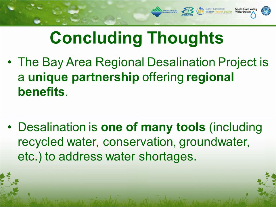 Concluding Thoughts The Bay Area Regional Desalination Project is a unique partnership offering regional benefits. Desalination is one of many tools (