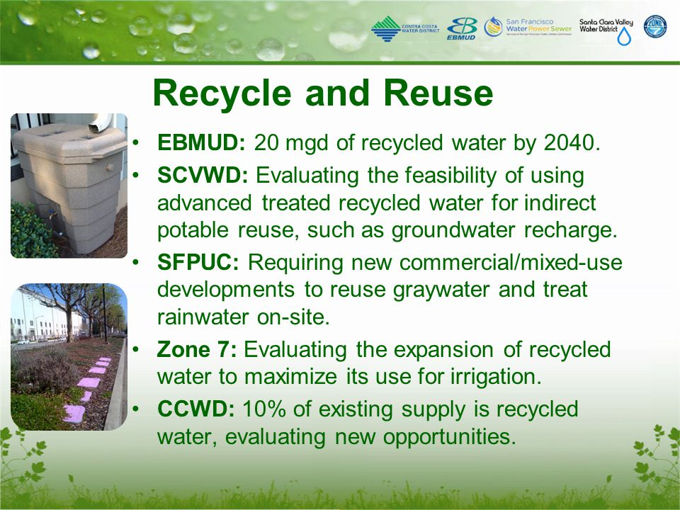 Recycle and Reuse EBMUD: 20 mgd of recycled water by 2040. SCVWD: Evaluating the feasibility of using advanced treated recycled water for indirect pot