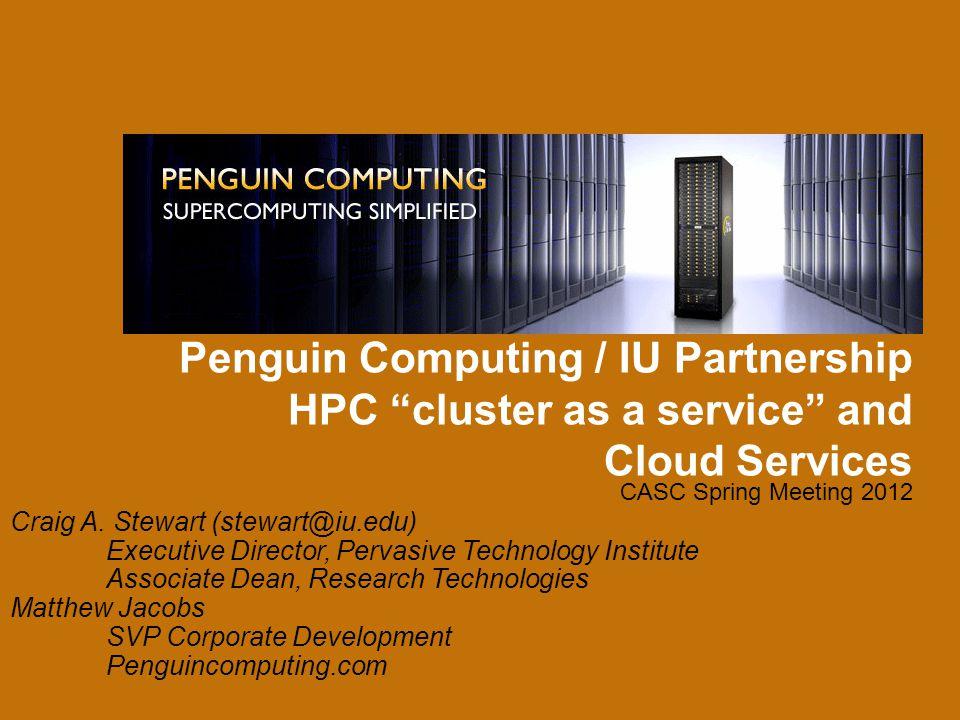 "Penguin Computing / IU Partnership HPC ""cluster as a service"" and Cloud Services CASC Spring Meeting 2012 Craig A. Stewart (stewart@iu.edu) Executive"