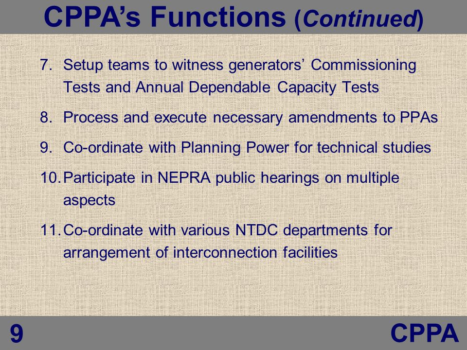 7.Setup teams to witness generators' Commissioning Tests and Annual Dependable Capacity Tests 8.Process and execute necessary amendments to PPAs 9.Co-ordinate with Planning Power for technical studies 10.Participate in NEPRA public hearings on multiple aspects 11.Co-ordinate with various NTDC departments for arrangement of interconnection facilities Central Power Purchasing Agency (CPPA) CPPA's Functions (Continued) CPPA 9